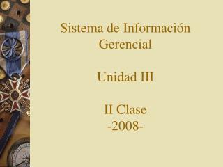 Sistema de Información Gerencial Unidad III II Clase -2008-