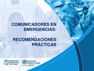 COMUNICADORES EN EMERGENCIAS:  RECOMENDACIONES PRÁCTICAS