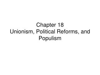 Chapter 18 Unionism, Political Reforms, and Populism