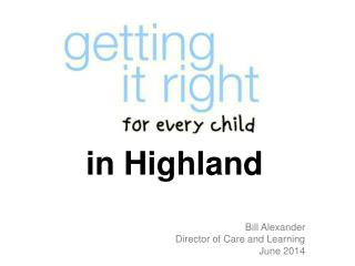 in Highland Bill Alexander Director of Care and Learning June 2014