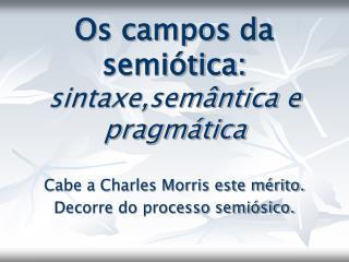 Os campos da semiótica:  sintaxe,semântica e pragmática