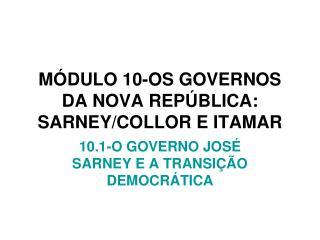 MÓDULO 10-OS GOVERNOS DA NOVA REPÚBLICA: SARNEY/COLLOR E ITAMAR