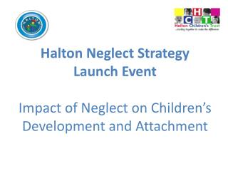 Halton Neglect Strategy Launch Event Impact of Neglect on Children's Development and Attachment