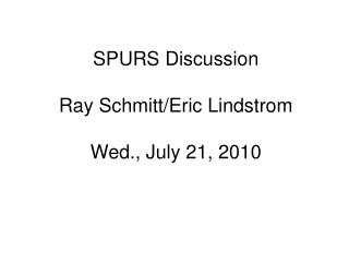 SPURS Discussion Ray Schmitt/Eric Lindstrom Wed., July 21, 2010