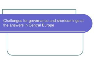 Challenges for governance and shortcomings at the answers in Central Europe