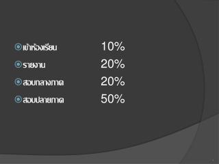 เข้าห้องเรียน 10% รายงาน 20% สอบกลางภาค 20% สอบปลายภาค 50%
