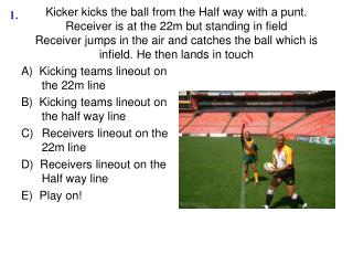 A)  Kicking teams lineout on the 22m line B)  Kicking teams lineout on the half way line