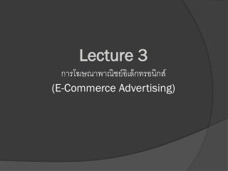 Lecture 3 การโฆษณาพาณิชย์อิเล็กทรอนิกส์  (E-Commerce Advertising)