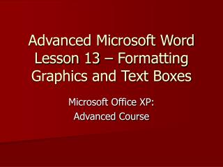 Advanced Microsoft Word  Lesson 13 – Formatting Graphics and Text Boxes