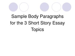 Sample Body Paragraphs  for the 3 Short Story Essay  Topics