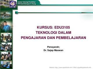 KURSUS: EDU3105 TEKNOLOGI DALAM  PENGAJARAN DAN PEMBELAJARAN Pensyarah; Dr. Sajap Maswan