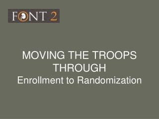 MOVING THE TROOPS THROUGH Enrollment to Randomization