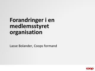 Forandringer i en medlemsstyret organisation Lasse Bolander, Coops formand