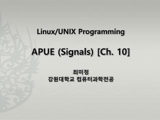 Linux/UNIX Programming APUE (Signals) [Ch. 10] 최미정 강원대학교 컴퓨터과학전공