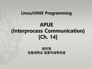 Linux/UNIX Programming APUE  (Interprocess Communication) [Ch. 14] 최미정 강원대학교 컴퓨터과학전공