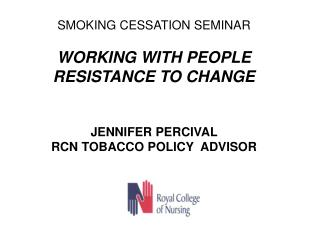 SMOKING CESSATION SEMINAR WORKING WITH PEOPLE RESISTANCE TO CHANGE JENNIFER PERCIVAL