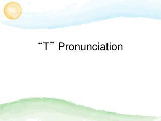 """"""" T """"  Pronunciation"""