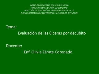 Tema:             Evaluación de las úlceras por decúbito Docente:   Enf. Olivia Zárate Coronado