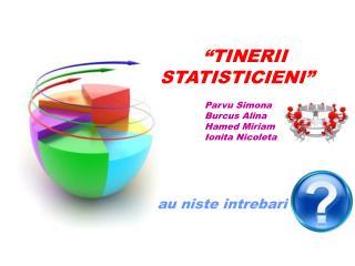 """TINERII STATISTICIENI"" Parvu Simona                           Burcus Alina"