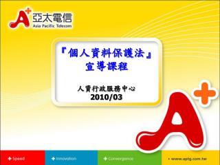 『 個人資料保護法 』 宣導課程 人資行政服務中心 2010/03