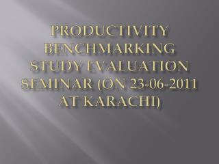 Productivity Benchmarking Study Evaluation Seminar (on 23-06-2011 at  karachi )