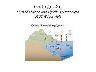 Gotta  get  Git Chris  Sherwood and Alfredo  Aretxabaleta USGS  Woods Hole