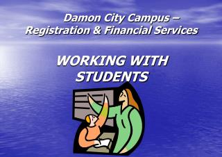 Damon City Campus � Registration & Financial Services WORKING WITH STUDENTS
