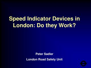 Speed Indicator Devices in London: Do they Work? Peter Sadler  London Road Safety Unit