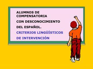 ALUMNOS DE COMPENSATORIA CON DESCONOCIMIENTO  DEL ESPAÑOL. CRITERIOS LINGÜÍSTICOS DE INTERVENCIÓN