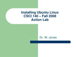Installing Ubuntu Linux CSCI 140 – Fall 2008 Action Lab