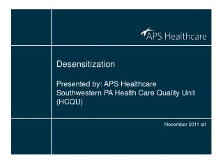 Desensitization Presented by: APS Healthcare Southwestern PA Health Care Quality Unit (HCQU)
