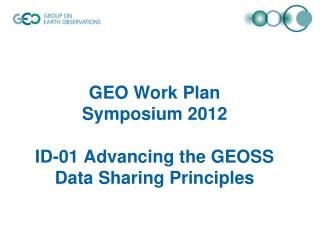 GEO Work Plan  Symposium 2012  ID-01 A dvancing the GEOSS Data Sharing Principles