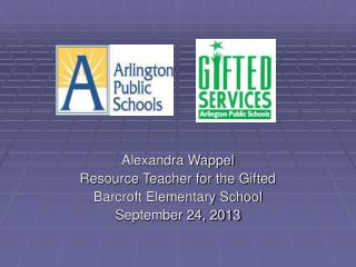 Alexandra Wappel Resource Teacher for the Gifted Barcroft Elementary School September 24, 2013