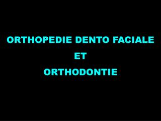 ORTHOPEDIE DENTO FACIALE ET ORTHODONTIE