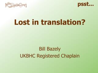 Lost in translation? Bill Bazely UKBHC Registered Chaplain