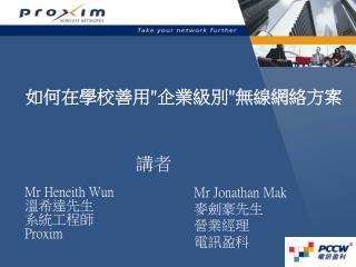 Mr Heneith Wun 溫希達先生  系統工程師  Proxim