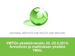 YMTOn yksikkövierailu 22.-23.5.2014: Arvioinnin ja mallituksen yksikkö  YMAL
