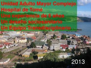 Unidad Adulto Mayor Complejo Hospital de Tomé  Una experiencia de 6 años Un desafío sociosanitario