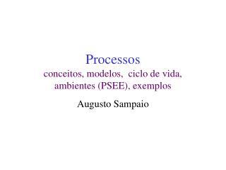 Processos conceitos, modelos,  ciclo de vida,  ambientes (PSEE), exemplos