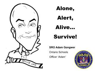 Alone, Alert, Alive… Survive! SRO Adam Gongwer 	Ontario Schools Officer 'Adam'