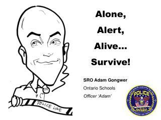 Alone, Alert, Alive… Survive! SRO Adam Gongwer Ontario Schools Officer 'Adam'