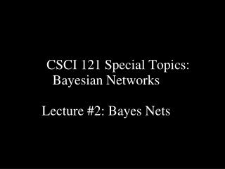 CSCI 121 Special Topics: Bayesian Networks Lecture #2: Bayes Nets