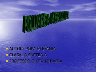 AUTOR: POPA STEFANIA CLASA: A SAPTEA A PROFESOR:GHITA MIHAELA