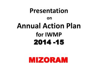 Presentation  on  Annual Action  Plan  for IWMP 2014 - 15