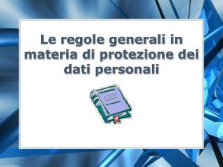 Le regole generali in materia di protezione dei dati personali