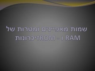 שמות מאפיינים ומטרות של  זיכרונות  ROM -  ו  RAM
