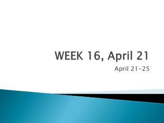 WEEK 16, April 21