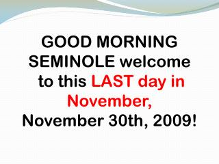 GOOD MORNING SEMINOLE welcome  to this  LAST day in November, November 30th, 2009!