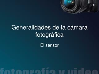 Generalidades de la c ámara fotográfica