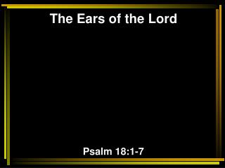 The Ears of the Lord Psalm 18:1-7
